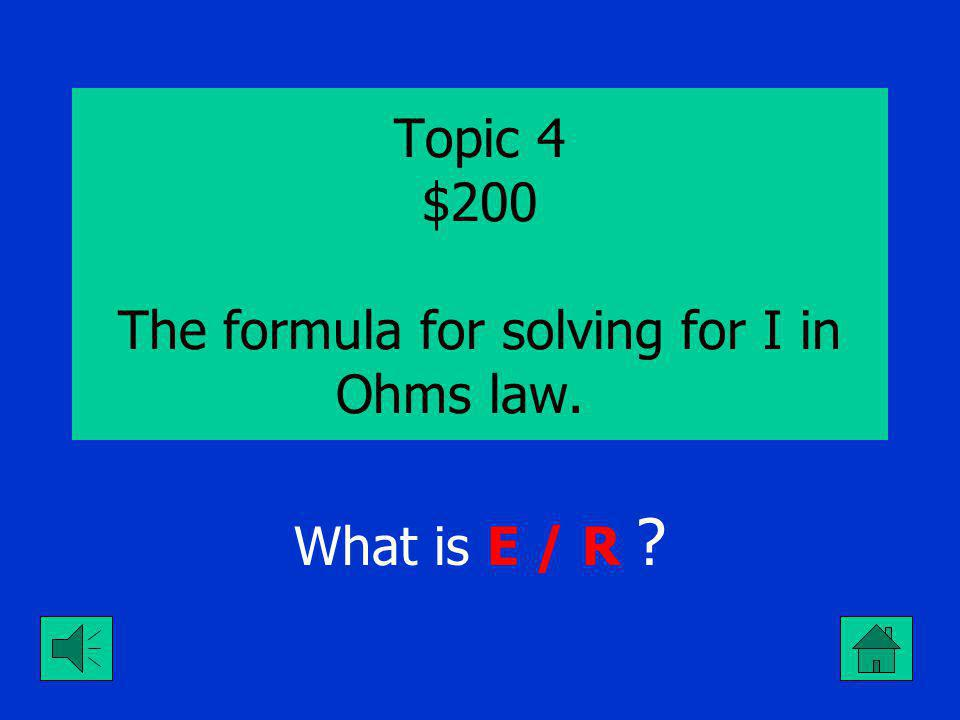 Topic 4 $100 The formula for solving for E in Ohms law. What is I x R