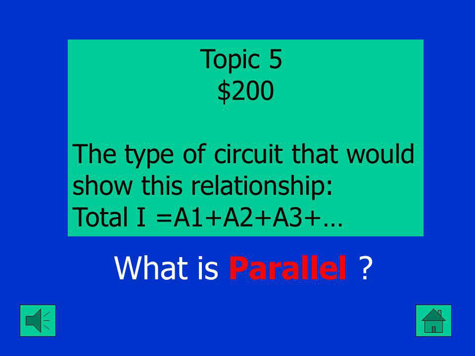 Topic 5 $100 The type of circuit that would show this relationship: Total E = V1+V2+V3+… What is Series ?