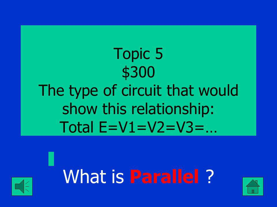 What is Parallel ? Topic 5 $200 The type of circuit that would show this relationship: Total I =A1+A2+A3+…