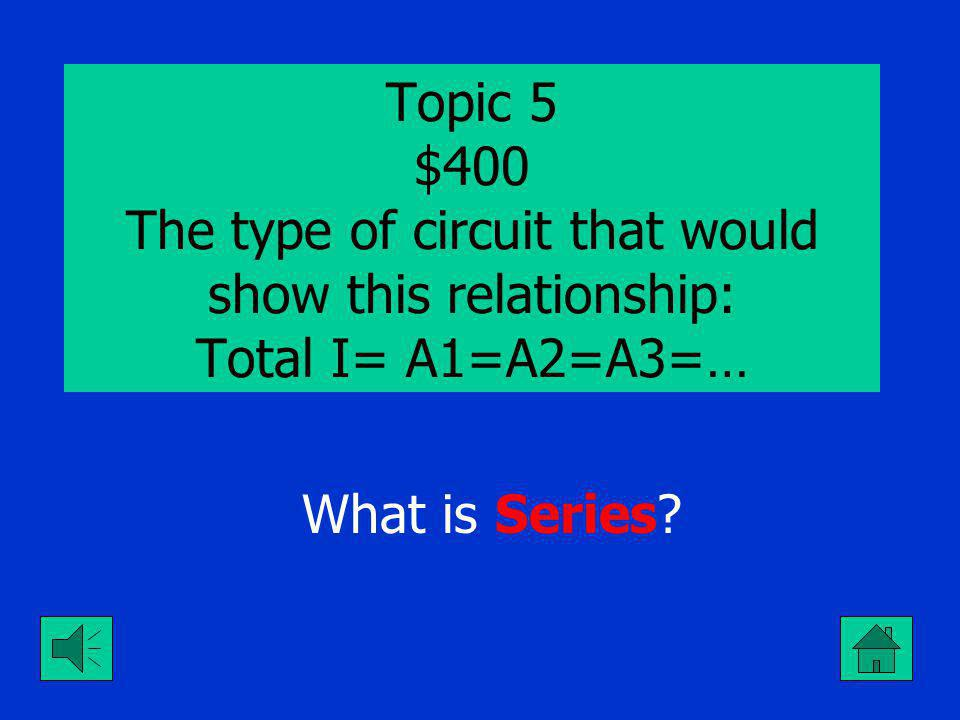 Topic 5 $300 The type of circuit that would show this relationship: Total E=V1=V2=V3=… What is Parallel ?