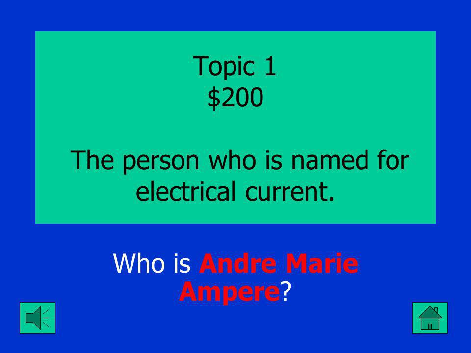 Topic 1 $100 The person who is named for electrical pressure. Who is Alessandro Volta?