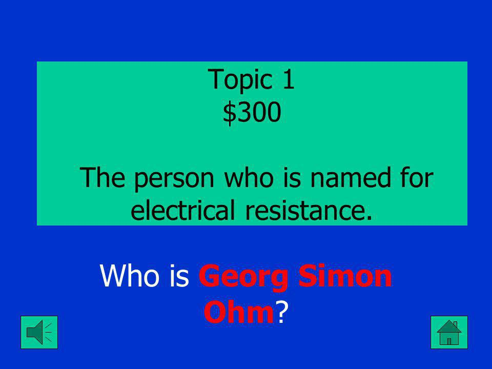Topic 1 $200 The person who is named for electrical current. Who is Andre Marie Ampere?