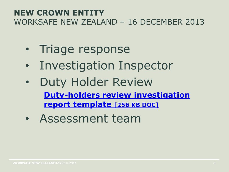 MARCH 2014WORKSAFE NEW ZEALAND 8 NEW CROWN ENTITY WORKSAFE NEW ZEALAND – 16 DECEMBER 2013 Triage response Investigation Inspector Duty Holder Review Duty-holders review investigation report template [256 KB DOC] Assessment team