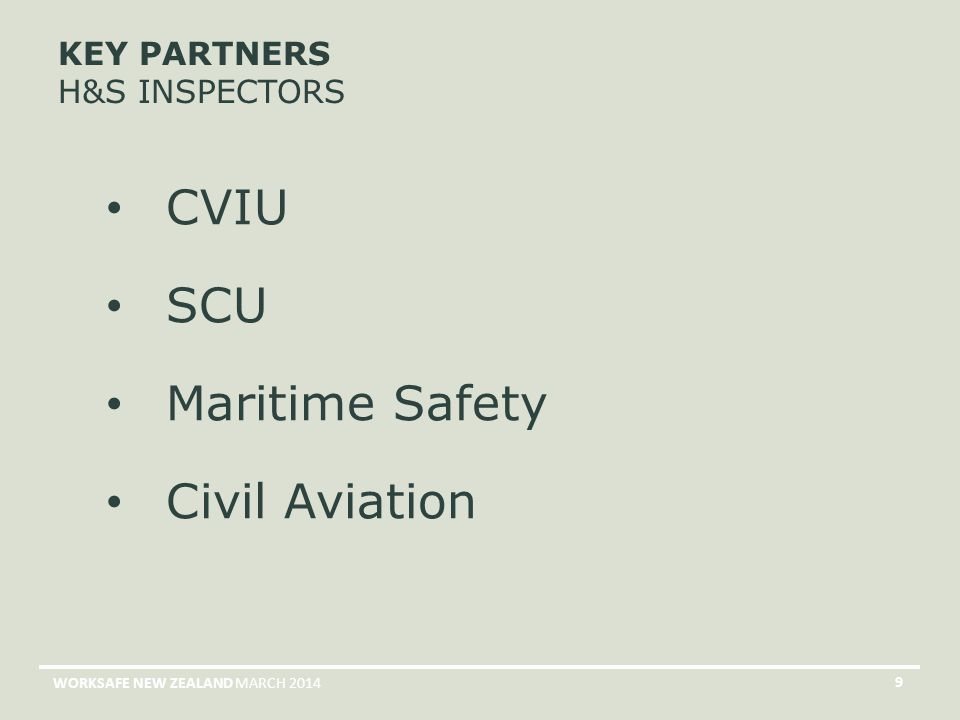 MARCH 2014WORKSAFE NEW ZEALAND 9 KEY PARTNERS H&S INSPECTORS CVIU SCU Maritime Safety Civil Aviation