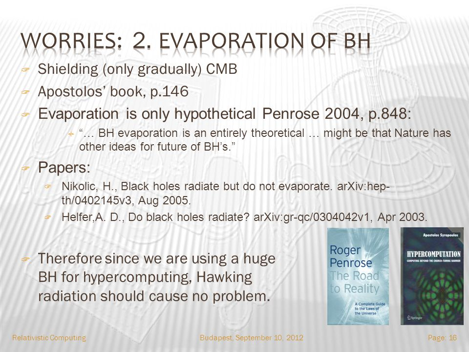 Budapest, September 10, 2012Relativistic ComputingPage: 16 Shielding (only gradually) CMB Apostolos book, p.146 Evaporation is only hypothetical Penrose 2004, p.848: … BH evaporation is an entirely theoretical … might be that Nature has other ideas for future of BHs.