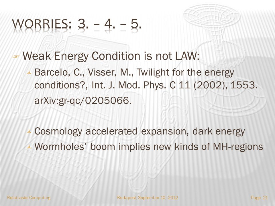 Budapest, September 10, 2012Relativistic ComputingPage: 21 Weak Energy Condition is not LAW: Barcelo, C., Visser, M., Twilight for the energy conditions , Int.