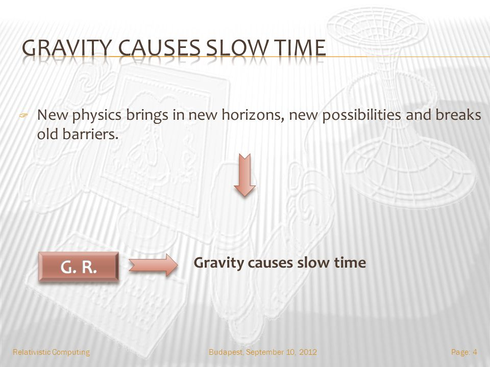 Budapest, September 10, 2012Relativistic ComputingPage: 4 Gravity causes slow time New physics brings in new horizons, new possibilities and breaks old barriers.
