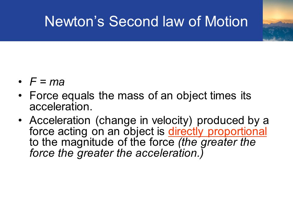 Newtons Second law of Motion F = ma Force equals the mass of an object times its acceleration. Acceleration (change in velocity) produced by a force a