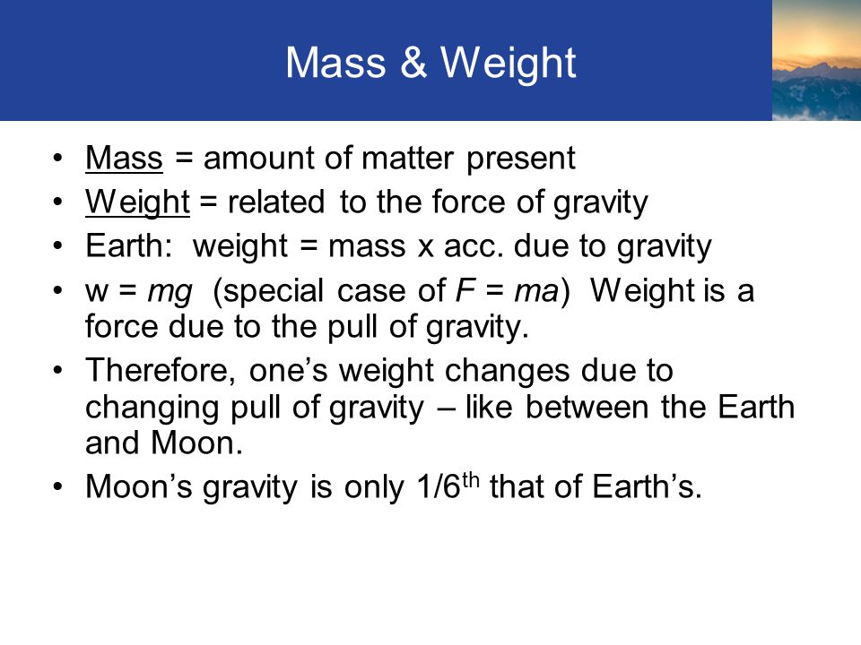 Mass & Weight Mass = amount of matter present Weight = related to the force of gravity Earth: weight = mass x acc. due to gravity w = mg (special case