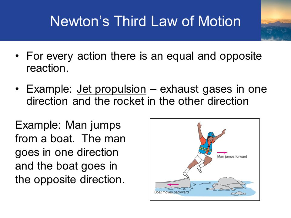 Newtons Third Law of Motion For every action there is an equal and opposite reaction. Example: Jet propulsion – exhaust gases in one direction and the