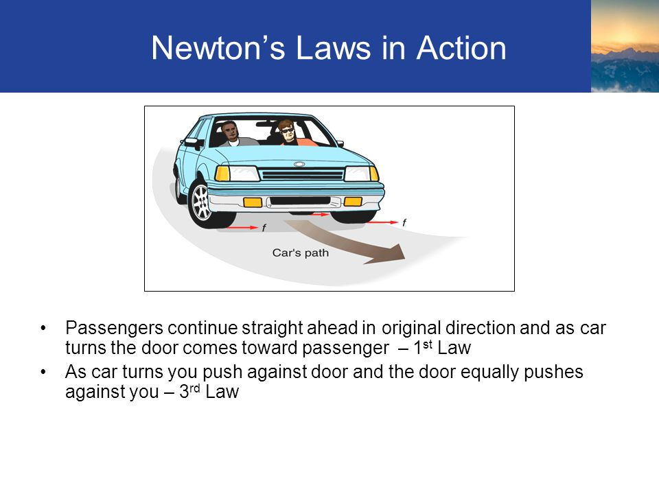 Newtons Laws in Action Passengers continue straight ahead in original direction and as car turns the door comes toward passenger – 1 st Law As car tur