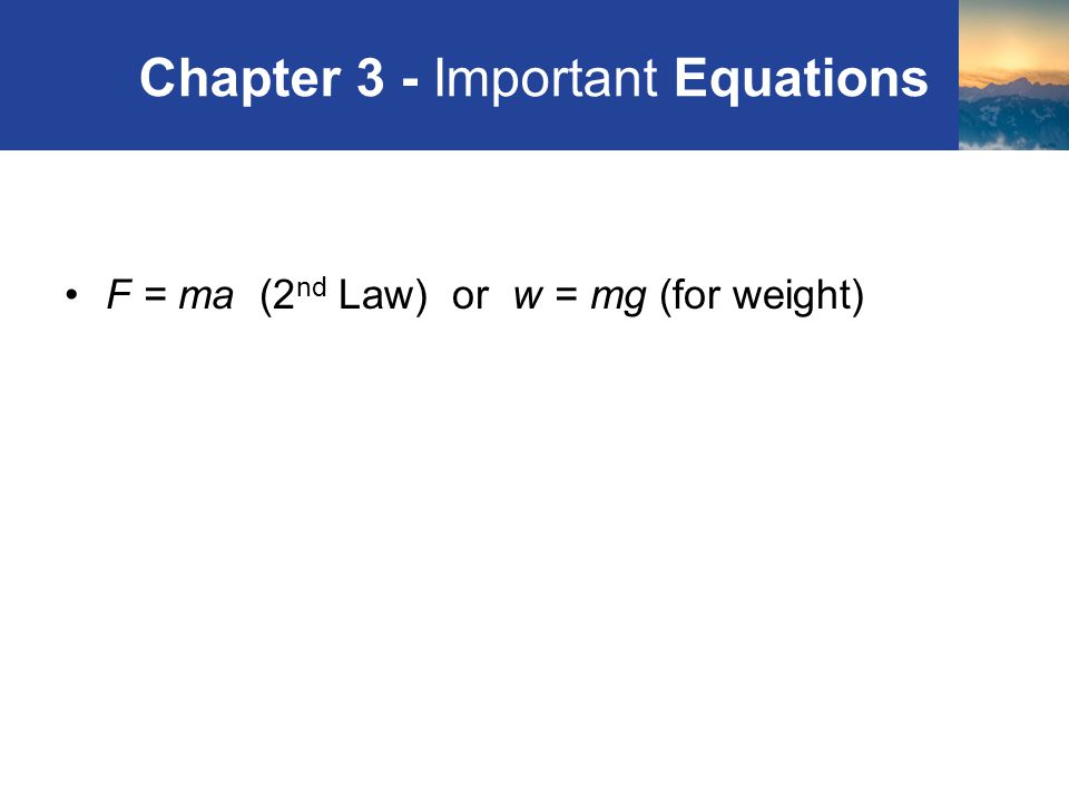 Chapter 3 - Important Equations F = ma (2 nd Law) or w = mg (for weight) Review