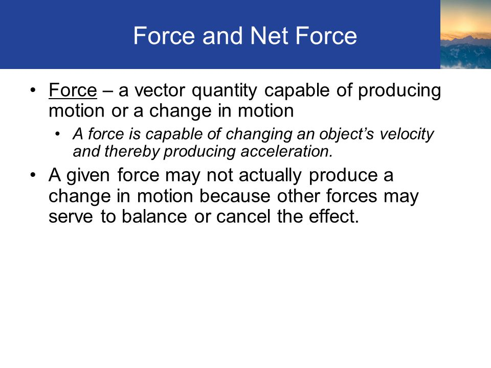 Force and Net Force Force – a vector quantity capable of producing motion or a change in motion A force is capable of changing an objects velocity and