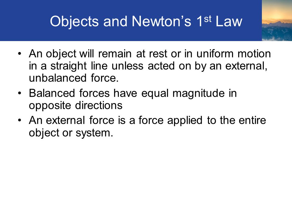 Objects and Newtons 1 st Law An object will remain at rest or in uniform motion in a straight line unless acted on by an external, unbalanced force. B