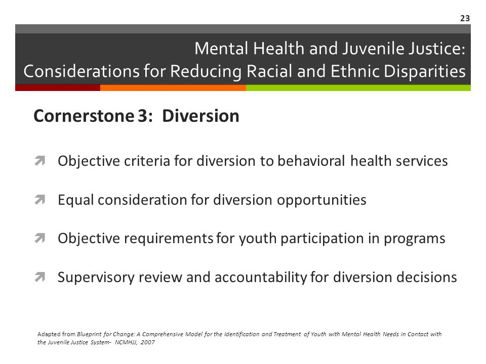 Mental Health and Juvenile Justice: Considerations for Reducing Racial and Ethnic Disparities Cornerstone 3: Diversion Objective criteria for diversion to behavioral health services Equal consideration for diversion opportunities Objective requirements for youth participation in programs Supervisory review and accountability for diversion decisions Adapted from Blueprint for Change: A Comprehensive Model for the Identification and Treatment of Youth with Mental Health Needs in Contact with the Juvenile Justice System- NCMHJJ, 2007 23