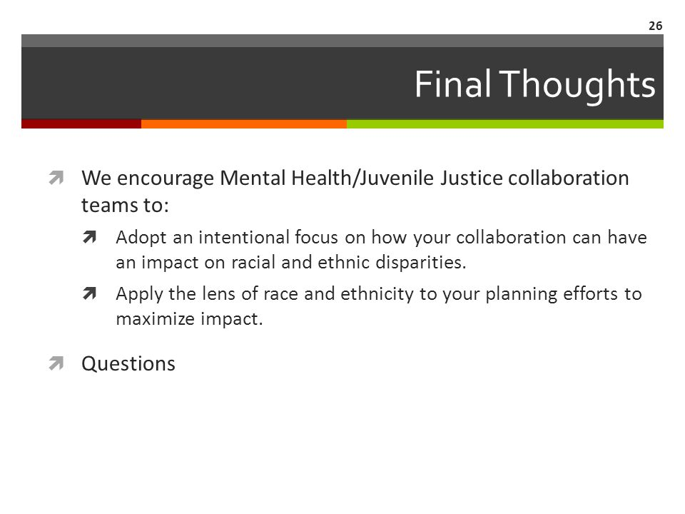 Final Thoughts We encourage Mental Health/Juvenile Justice collaboration teams to: Adopt an intentional focus on how your collaboration can have an impact on racial and ethnic disparities.