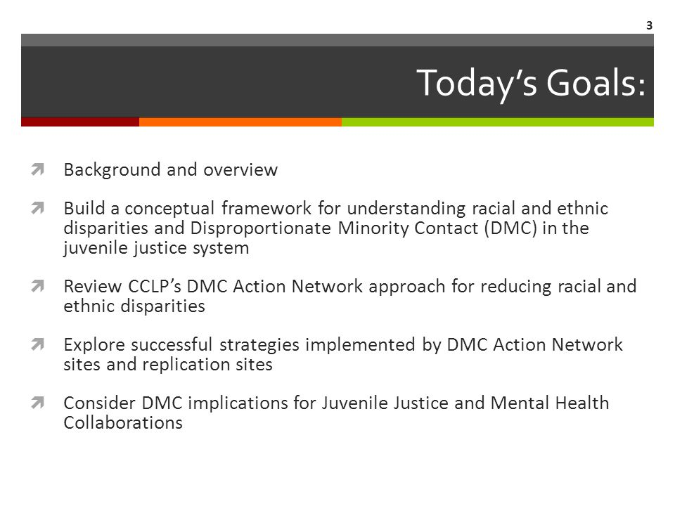 Todays Goals: Background and overview Build a conceptual framework for understanding racial and ethnic disparities and Disproportionate Minority Contact (DMC) in the juvenile justice system Review CCLPs DMC Action Network approach for reducing racial and ethnic disparities Explore successful strategies implemented by DMC Action Network sites and replication sites Consider DMC implications for Juvenile Justice and Mental Health Collaborations 3