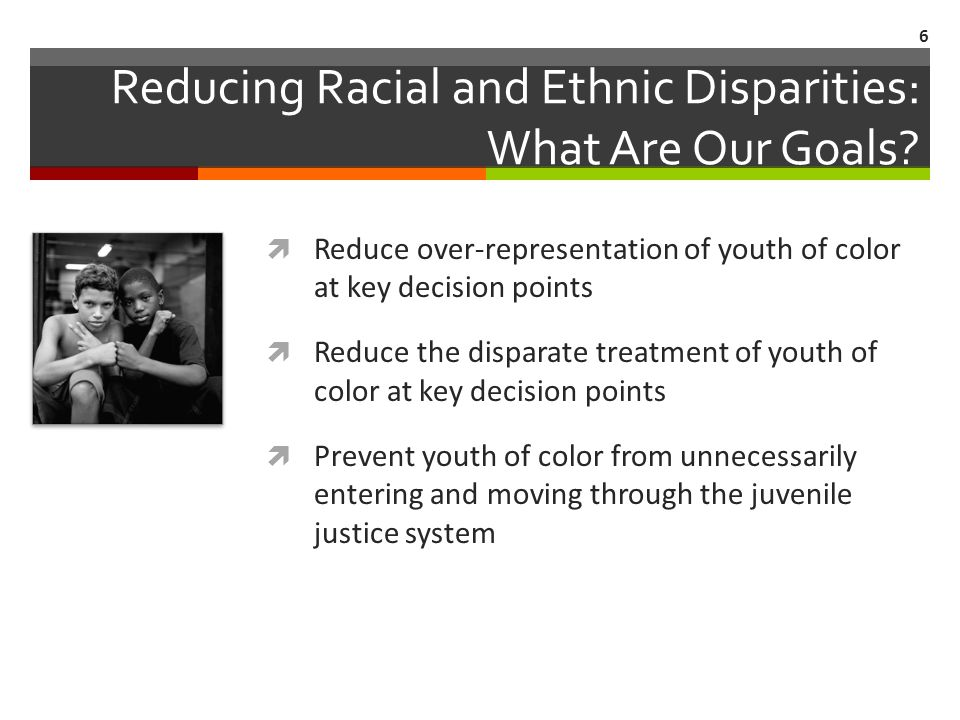 Reducing Racial and Ethnic Disparities: What Are Our Goals? Reduce over-representation of youth of color at key decision points Reduce the disparate t