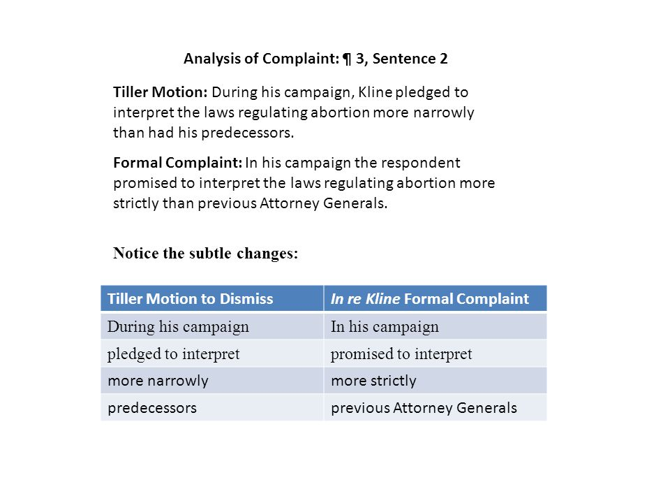 Analysis of Complaint: ¶ 3, Sentence 2 Tiller Motion to DismissIn re Kline Formal Complaint During his campaignIn his campaign pledged to interpretpromised to interpret more narrowlymore strictly predecessorsprevious Attorney Generals Tiller Motion: During his campaign, Kline pledged to interpret the laws regulating abortion more narrowly than had his predecessors.