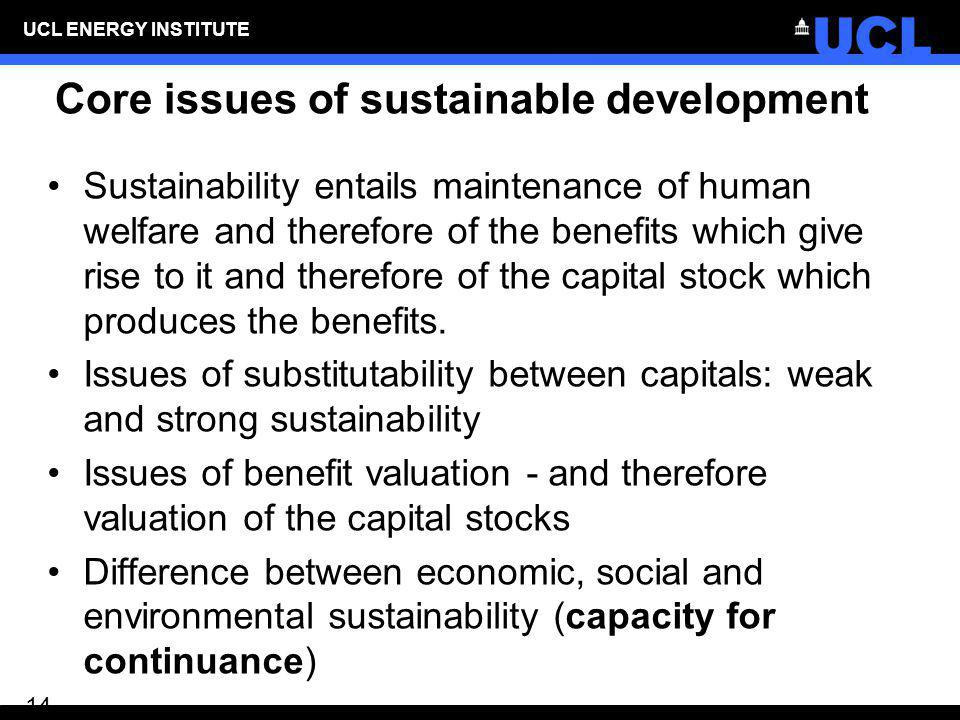 UCL ENERGY INSTITUTE 14 Core issues of sustainable development Sustainability entails maintenance of human welfare and therefore of the benefits which
