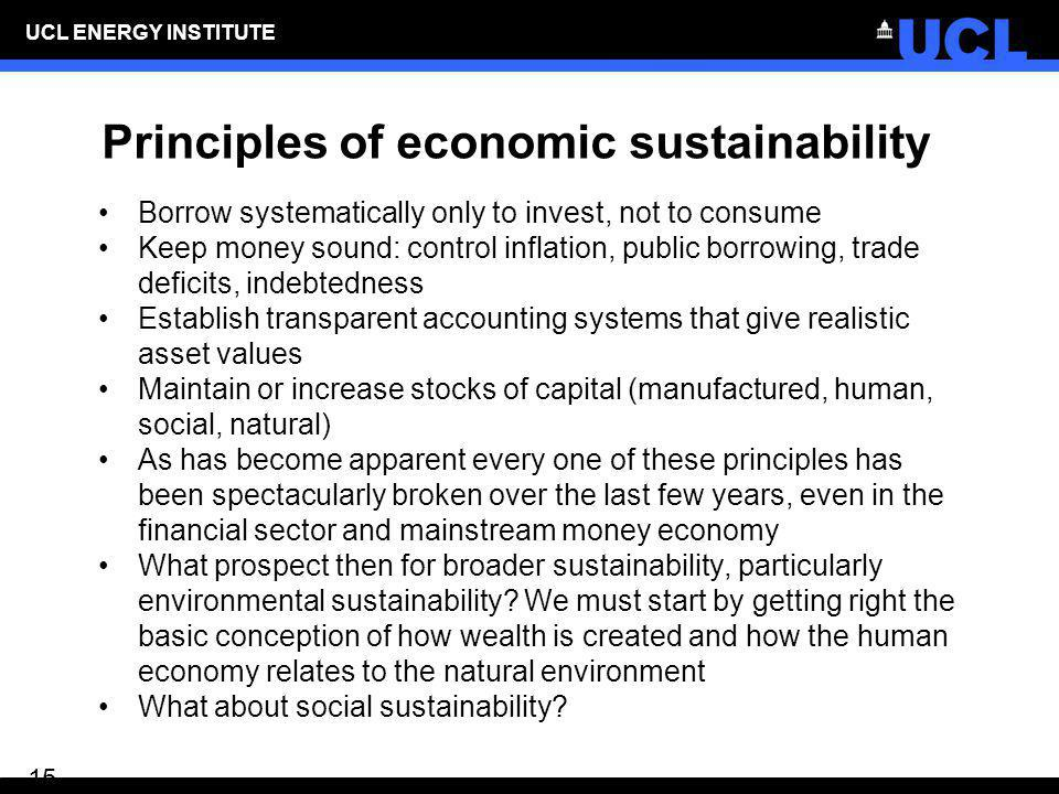 UCL ENERGY INSTITUTE 15 Principles of economic sustainability Borrow systematically only to invest, not to consume Keep money sound: control inflation