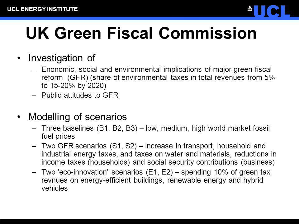 UCL ENERGY INSTITUTE UK Green Fiscal Commission Investigation of –Enonomic, social and environmental implications of major green fiscal reform (GFR) (