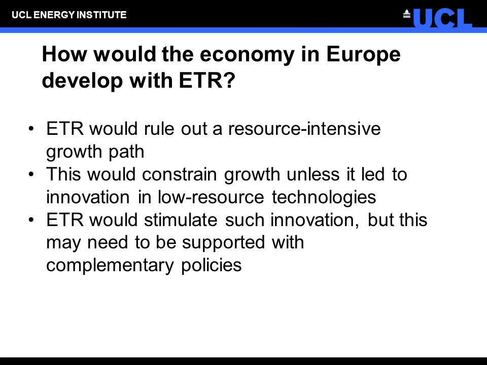 UCL ENERGY INSTITUTE How would the economy in Europe develop with ETR? ETR would rule out a resource-intensive growth path This would constrain growth