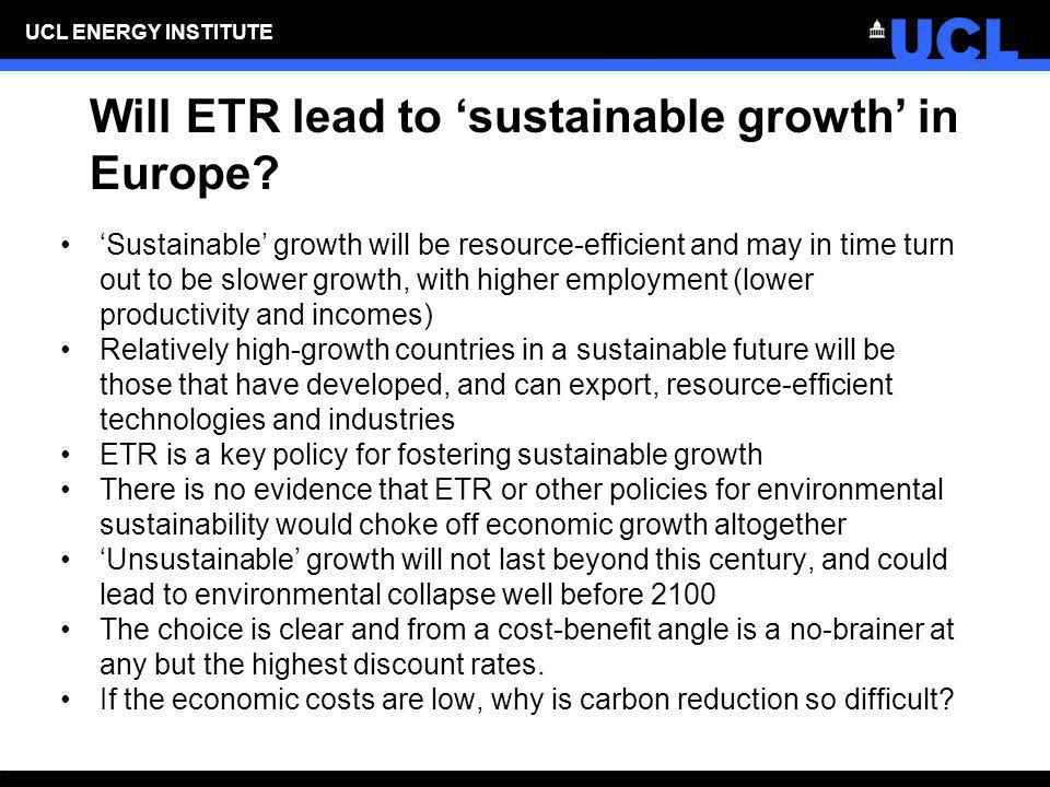 UCL ENERGY INSTITUTE Will ETR lead to sustainable growth in Europe? Sustainable growth will be resource-efficient and may in time turn out to be slowe