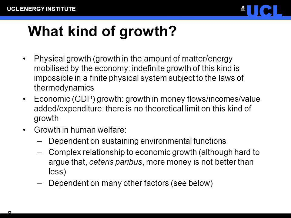 UCL ENERGY INSTITUTE 8 What kind of growth? Physical growth (growth in the amount of matter/energy mobilised by the economy: indefinite growth of this