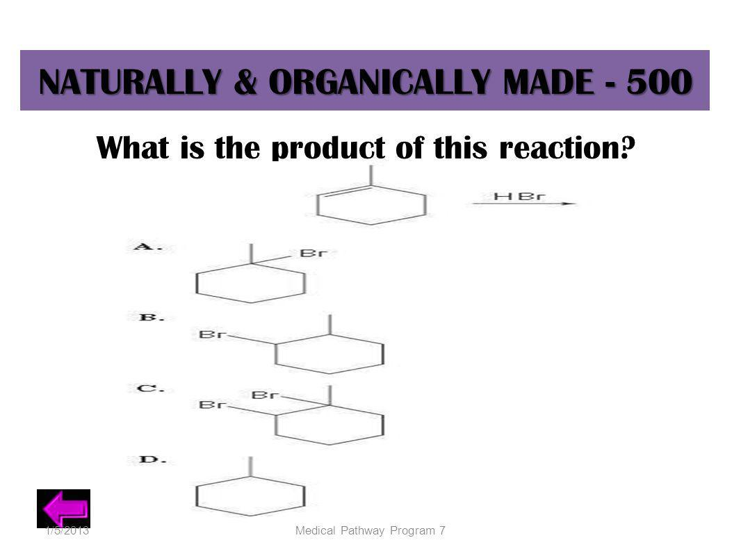 NATURALLY & ORGANICALLY MADE - 500 What is the product of this reaction? 1/5/2013Medical Pathway Program 7