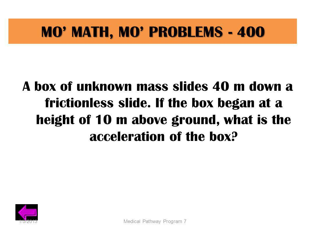 MO MATH, MO PROBLEMS - 400 A box of unknown mass slides 40 m down a frictionless slide. If the box began at a height of 10 m above ground, what is the