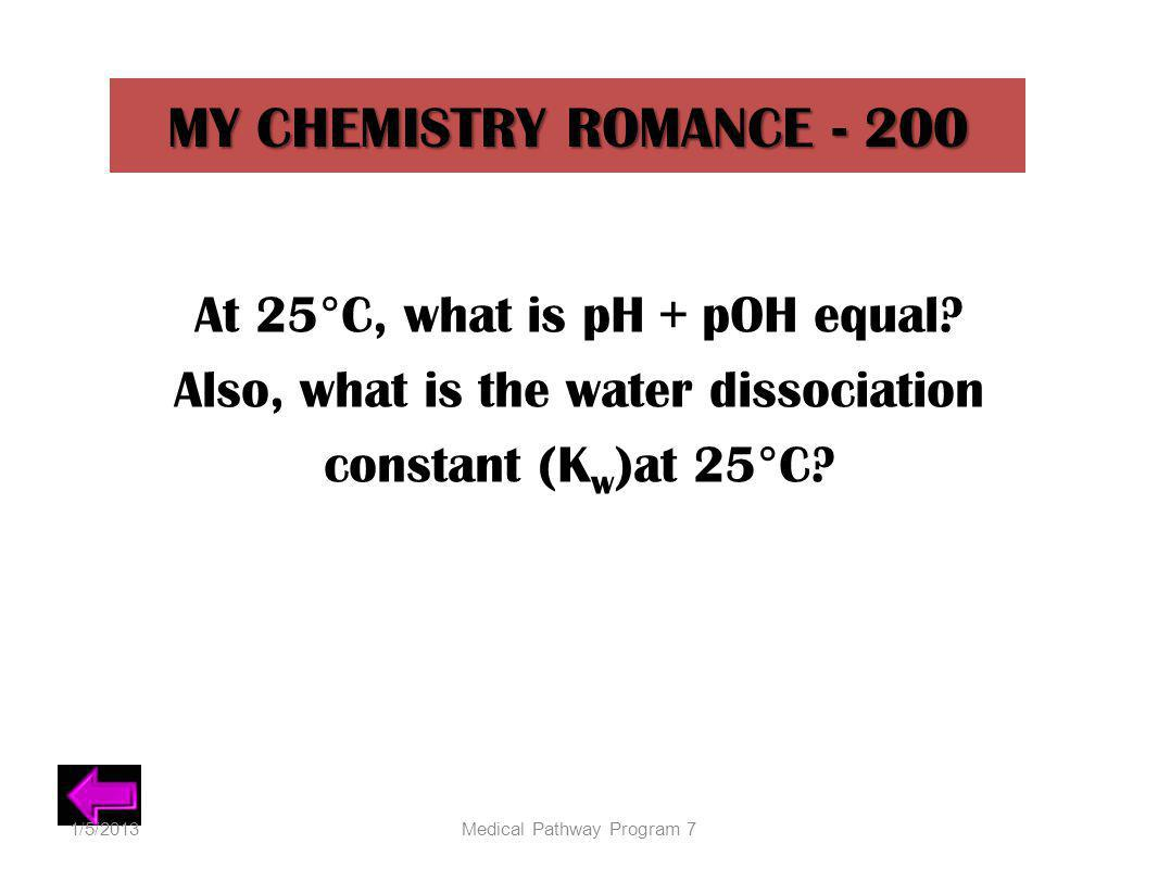 MY CHEMISTRY ROMANCE - 200 At 25°C, what is pH + pOH equal? Also, what is the water dissociation constant (K w )at 25°C? 1/5/2013Medical Pathway Progr