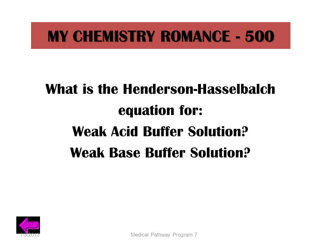 MY CHEMISTRY ROMANCE - 500 What is the Henderson-Hasselbalch equation for: Weak Acid Buffer Solution? Weak Base Buffer Solution? 1/5/2013Medical Pathw