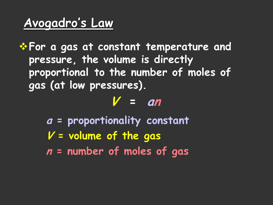 Avogadros Law For a gas at constant temperature and pressure, the volume is directly proportional to the number of moles of gas (at low pressures).