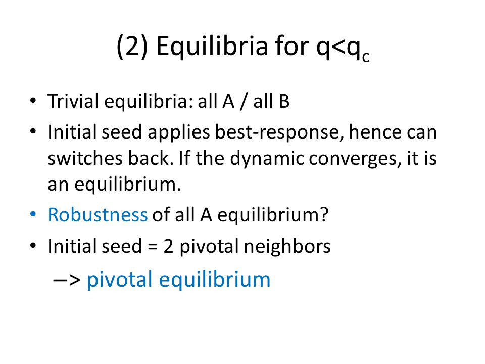 (2) Equilibria for q<q c Trivial equilibria: all A / all B Initial seed applies best-response, hence can switches back.