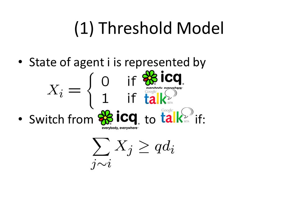 (1) Threshold Model State of agent i is represented by Switch from to if: