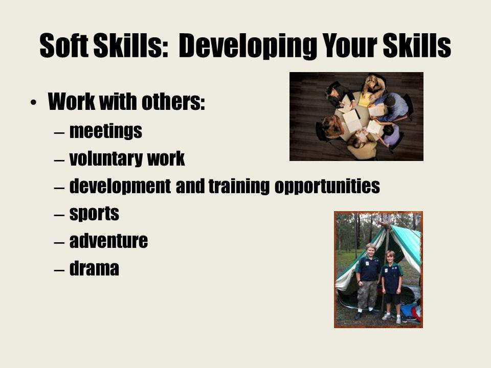 Soft Skills: Developing Your Skills Work with others: – meetings – voluntary work – development and training opportunities – sports – adventure – dram