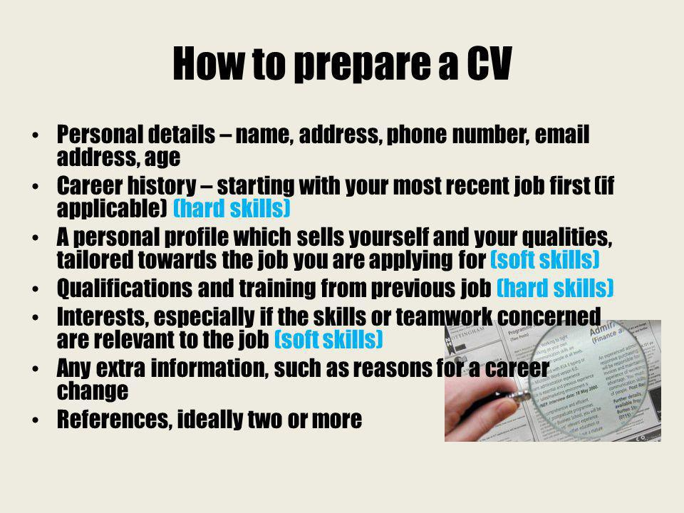 How to prepare a CV Personal details – name, address, phone number, email address, age Career history – starting with your most recent job first (if a