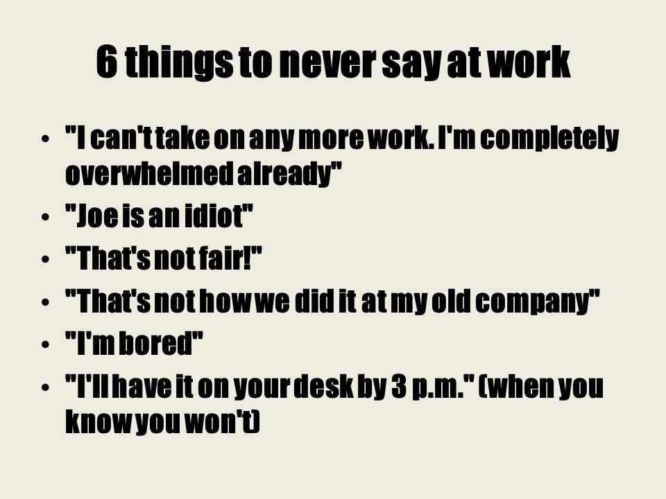 6 things to never say at work I can t take on any more work.