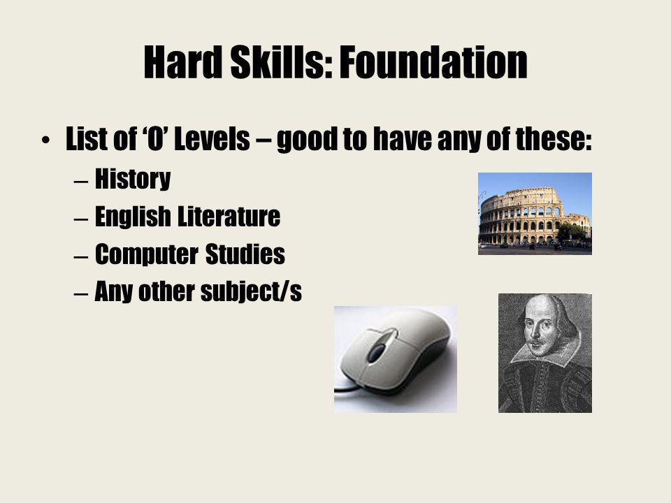 Hard Skills: Foundation List of O Levels – good to have any of these: – History – English Literature – Computer Studies – Any other subject/s