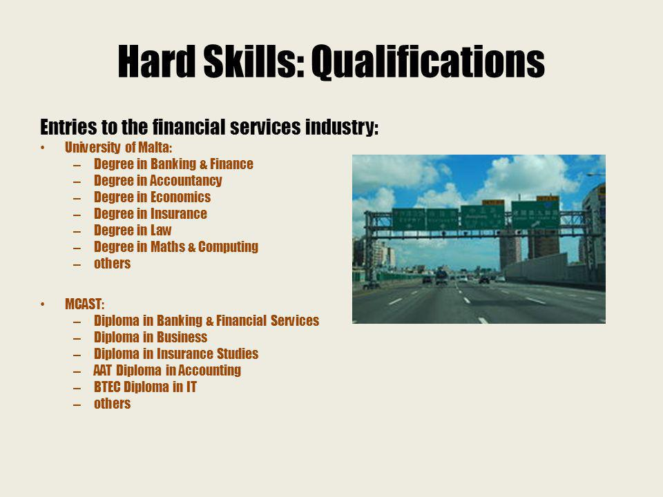 Hard Skills: Qualifications Entries to the financial services industry: University of Malta: – Degree in Banking & Finance – Degree in Accountancy – Degree in Economics – Degree in Insurance – Degree in Law – Degree in Maths & Computing – others MCAST: – Diploma in Banking & Financial Services – Diploma in Business – Diploma in Insurance Studies – AAT Diploma in Accounting – BTEC Diploma in IT – others
