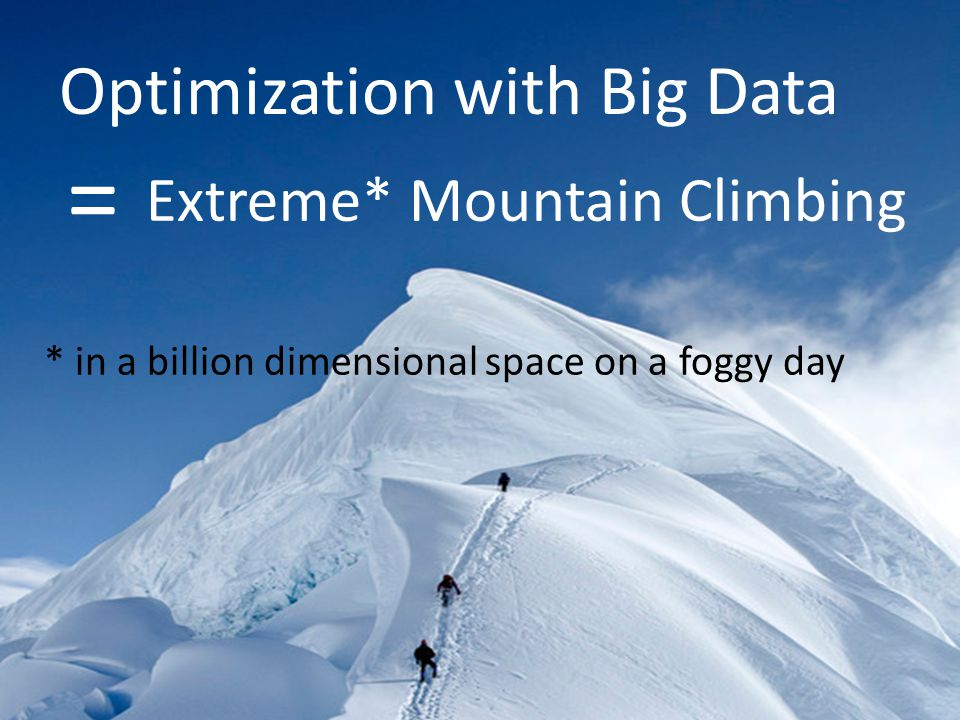 Optimization with Big Data * in a billion dimensional space on a foggy day Extreme* Mountain Climbing =