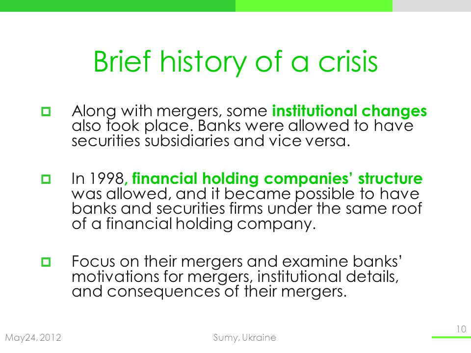 May24, 2012Sumy, Ukraine 10 Brief history of a crisis Along with mergers, some institutional changes also took place. Banks were allowed to have secur