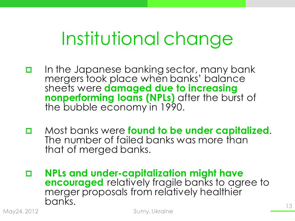 May24, 2012Sumy, Ukraine 13 Institutional change In the Japanese banking sector, many bank mergers took place when banks balance sheets were damaged due to increasing nonperforming loans (NPLs) after the burst of the bubble economy in 1990.