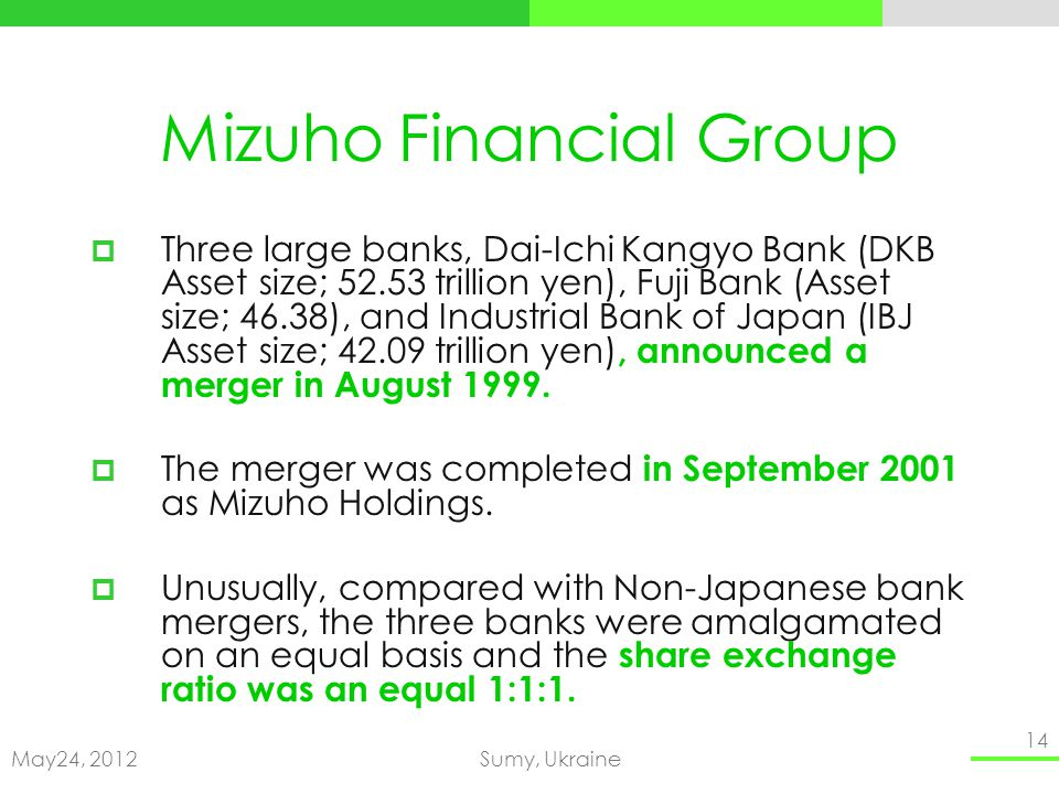 May24, 2012Sumy, Ukraine 14 Mizuho Financial Group Three large banks, Dai-Ichi Kangyo Bank (DKB Asset size; 52.53 trillion yen), Fuji Bank (Asset size; 46.38), and Industrial Bank of Japan (IBJ Asset size; 42.09 trillion yen), announced a merger in August 1999.