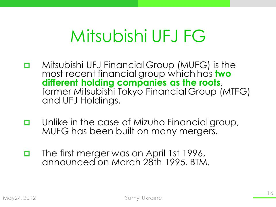 May24, 2012Sumy, Ukraine 16 Mitsubishi UFJ FG Mitsubishi UFJ Financial Group (MUFG) is the most recent financial group which has two different holding companies as the roots, former Mitsubishi Tokyo Financial Group (MTFG) and UFJ Holdings.