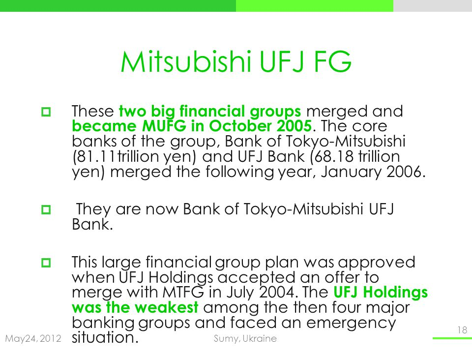 May24, 2012Sumy, Ukraine 18 Mitsubishi UFJ FG These two big financial groups merged and became MUFG in October 2005.