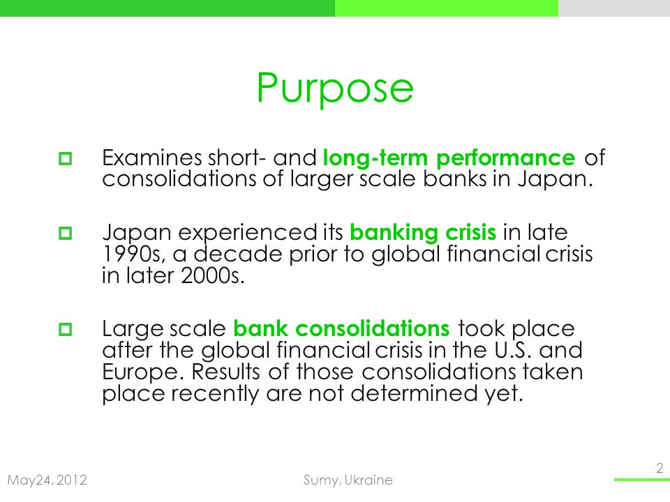 May24, 2012Sumy, Ukraine 2 Purpose Examines short- and long-term performance of consolidations of larger scale banks in Japan.