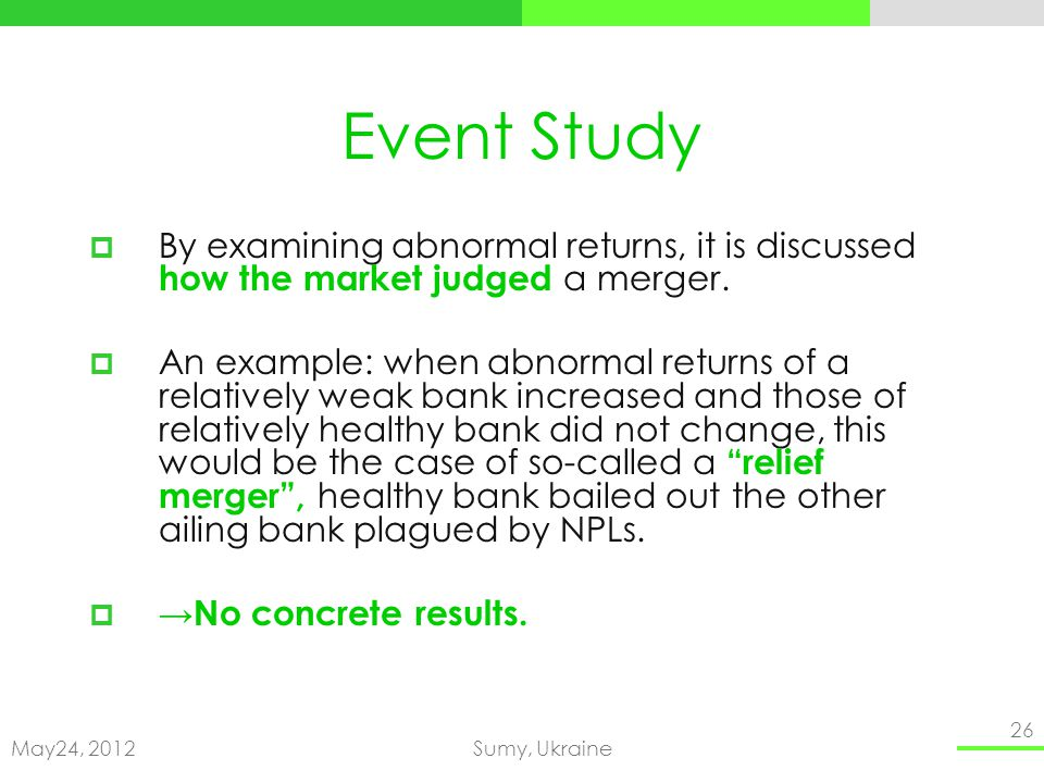 May24, 2012Sumy, Ukraine 26 Event Study By examining abnormal returns, it is discussed how the market judged a merger.