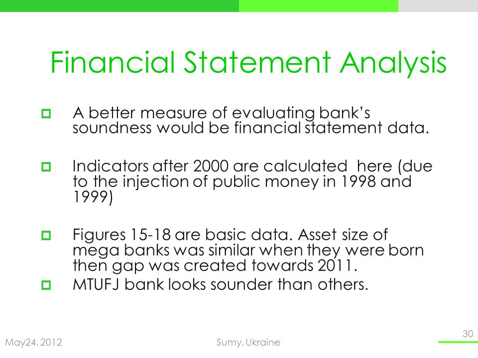 May24, 2012Sumy, Ukraine 30 Financial Statement Analysis A better measure of evaluating banks soundness would be financial statement data.